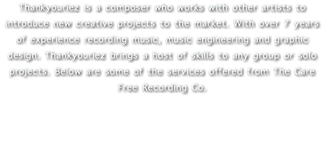 Thankyouriez is a composer who works with other artists to introduce new creative projects to the market. With over 7 years of experience recording music, music engineering and graphic design. Thankyouriez brings a host of skills to any group or solo projects. Below are some of the services offered from The Care Free Recording Co.